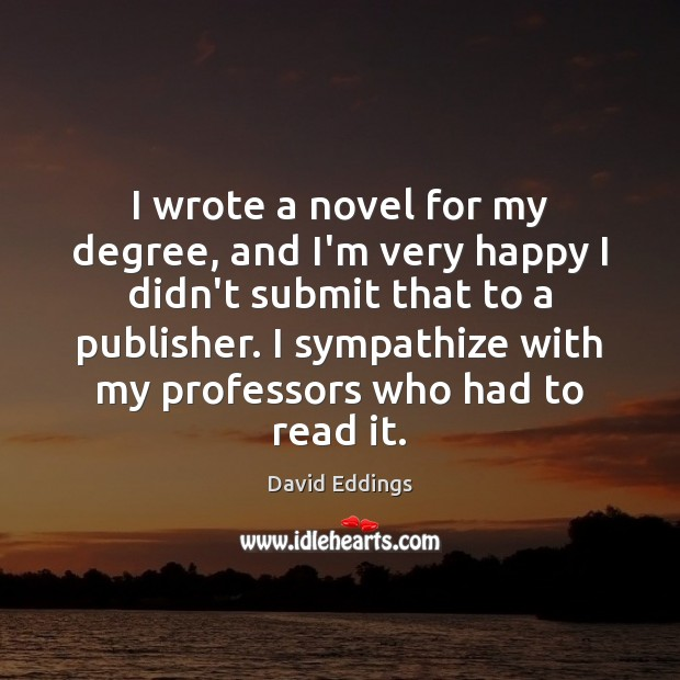 I wrote a novel for my degree, and I'm very happy I David Eddings Picture Quote
