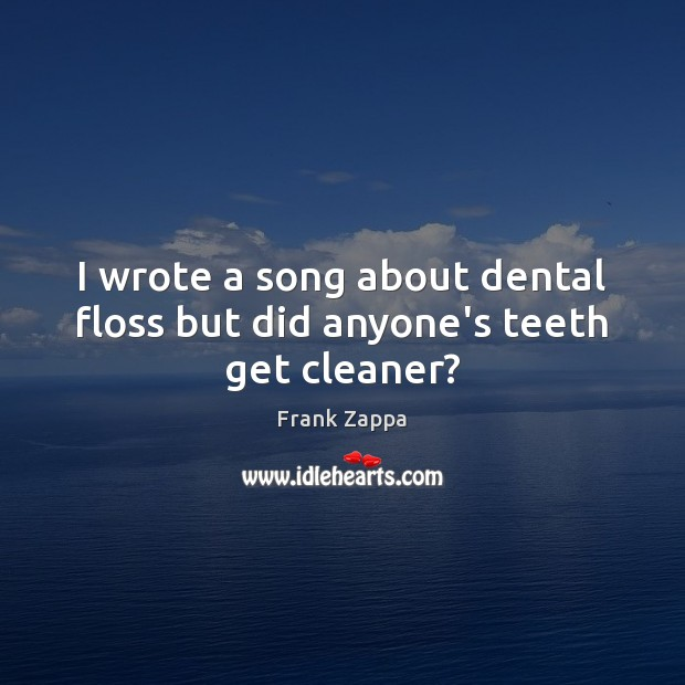 Image, I wrote a song about dental floss but did anyone's teeth get cleaner?