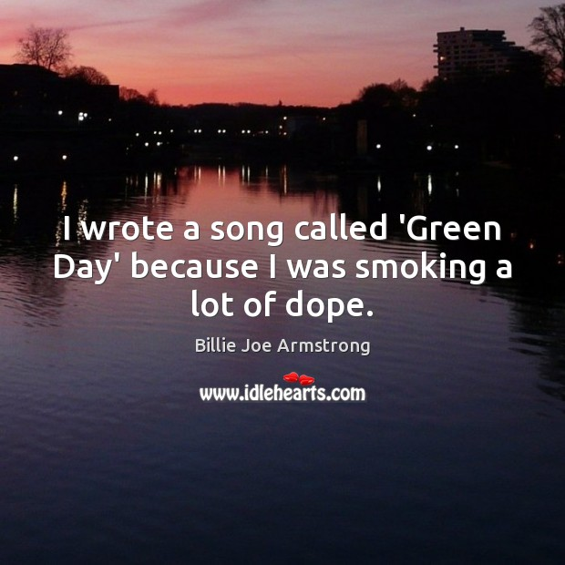 Image, I wrote a song called 'Green Day' because I was smoking a lot of dope.