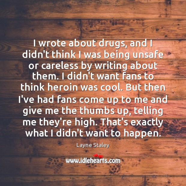 I wrote about drugs, and I didn't think I was being unsafe Layne Staley Picture Quote