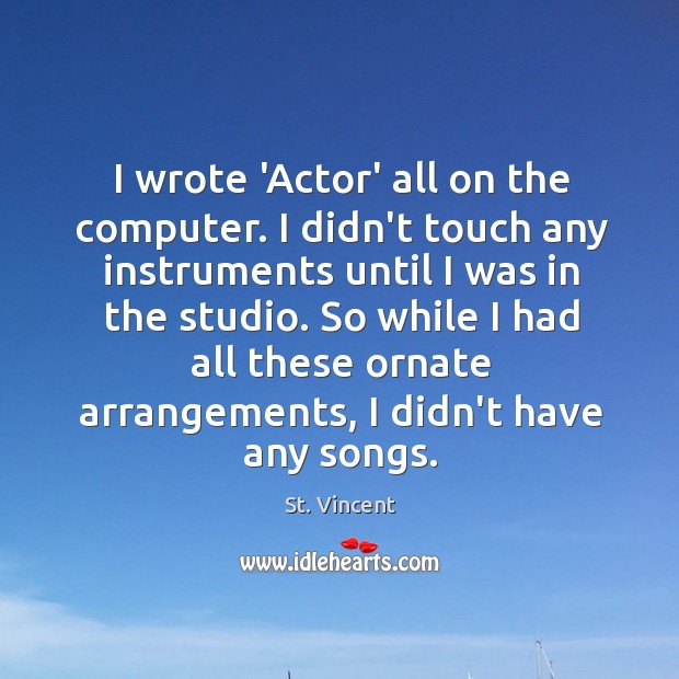 Image, I wrote 'Actor' all on the computer. I didn't touch any instruments