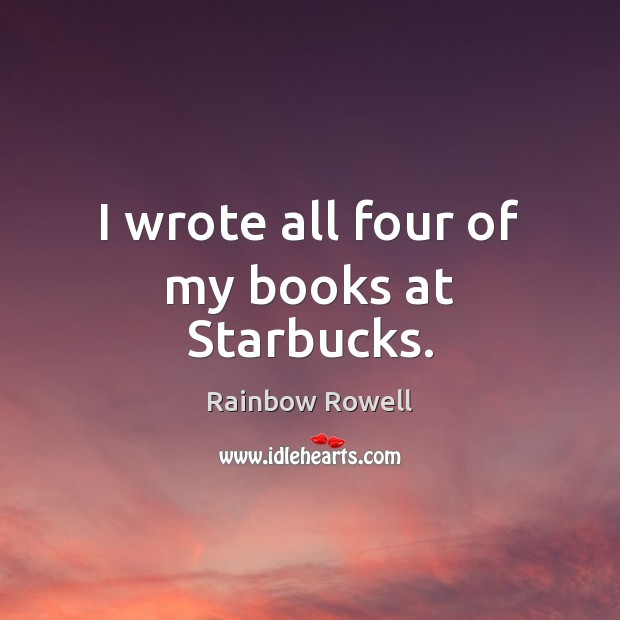 I wrote all four of my books at Starbucks. Rainbow Rowell Picture Quote