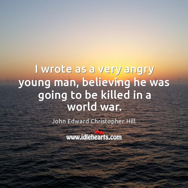 I wrote as a very angry young man, believing he was going to be killed in a world war. Image
