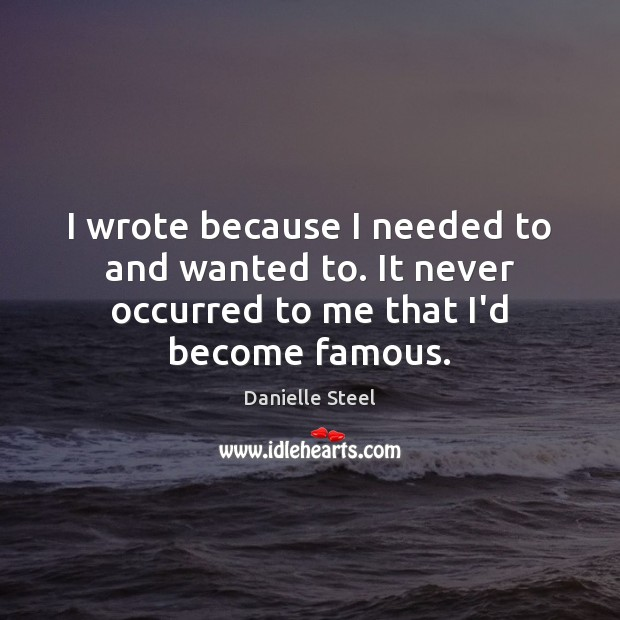 I wrote because I needed to and wanted to. It never occurred to me that I'd become famous. Danielle Steel Picture Quote