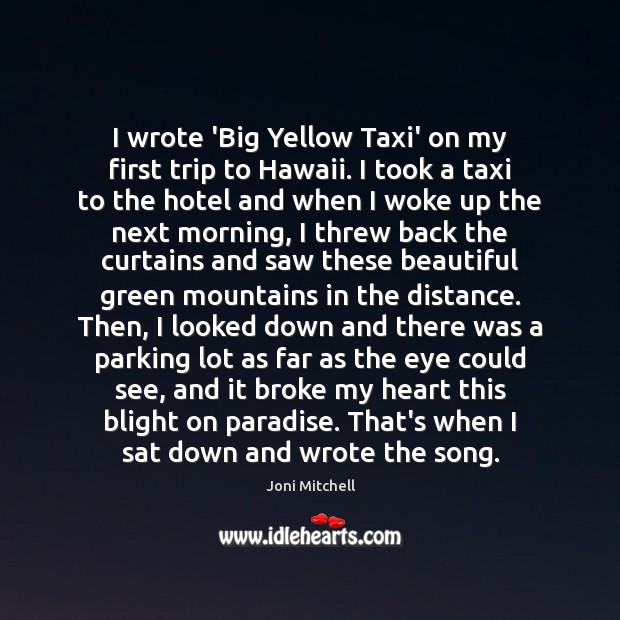 I wrote 'Big Yellow Taxi' on my first trip to Hawaii. I Joni Mitchell Picture Quote