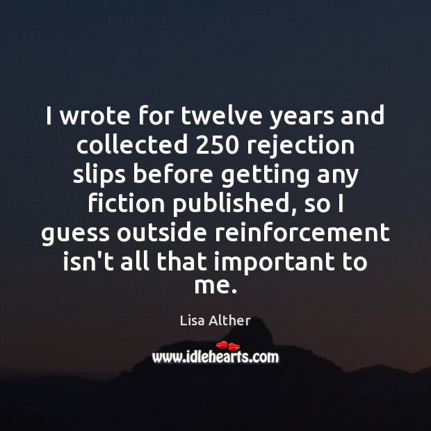 I wrote for twelve years and collected 250 rejection slips before getting any Lisa Alther Picture Quote