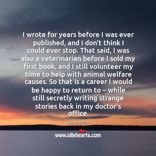 I wrote for years before I was ever published, and I don't think I could ever stop. James Rollins Picture Quote