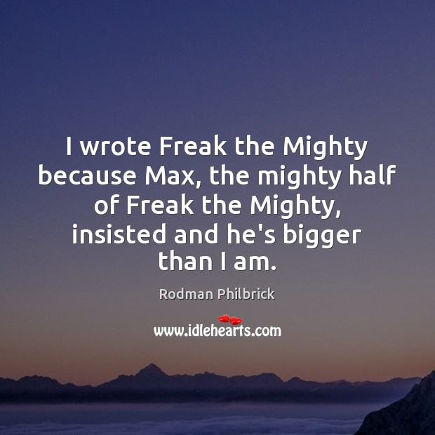 I wrote Freak the Mighty because Max, the mighty half of Freak Rodman Philbrick Picture Quote
