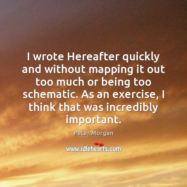 I wrote Hereafter quickly and without mapping it out too much or Exercise Quotes Image