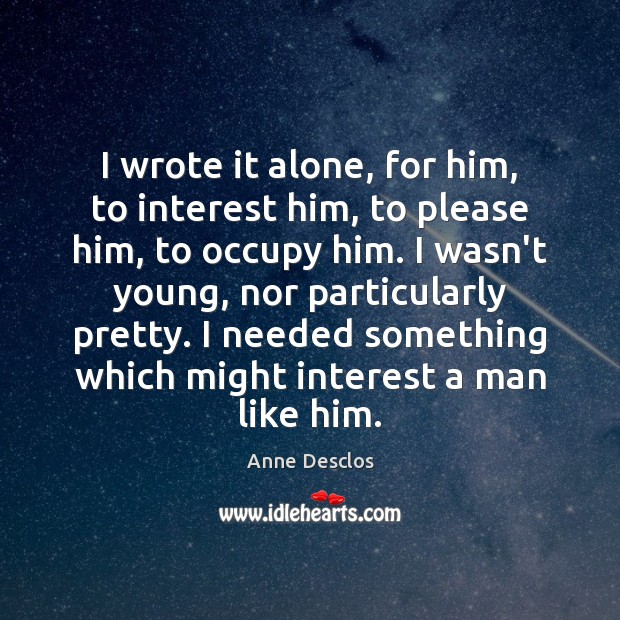 I wrote it alone, for him, to interest him, to please him, Image