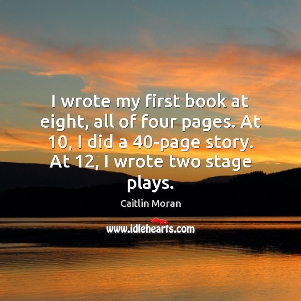 Image, I wrote my first book at eight, all of four pages. At 10,