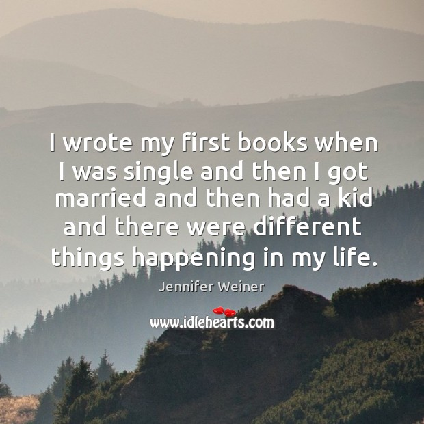 I wrote my first books when I was single and then I got married and then had a kid Image
