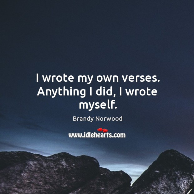 I wrote my own verses. Anything I did, I wrote myself. Brandy Norwood Picture Quote