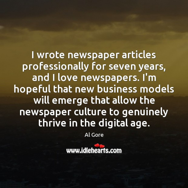 I wrote newspaper articles professionally for seven years, and I love newspapers. Al Gore Picture Quote