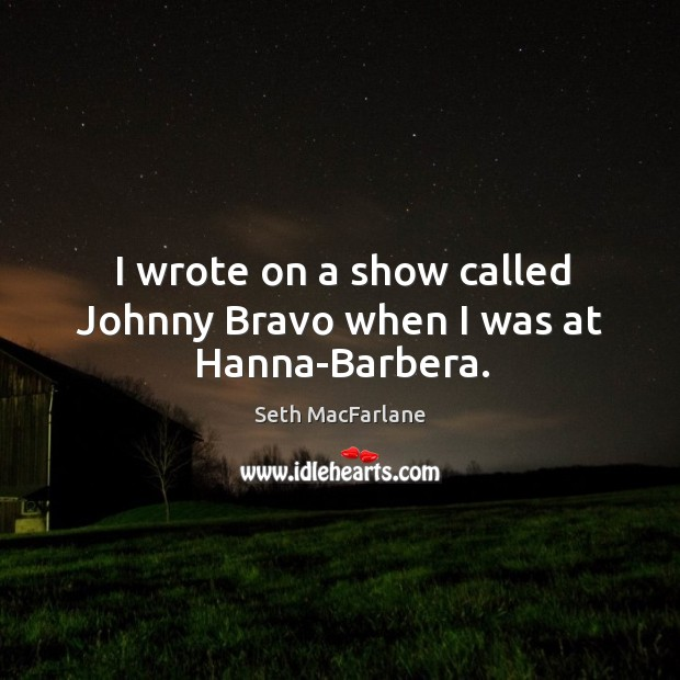 I wrote on a show called johnny bravo when I was at hanna-barbera. Seth MacFarlane Picture Quote