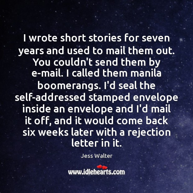 I wrote short stories for seven years and used to mail them Jess Walter Picture Quote
