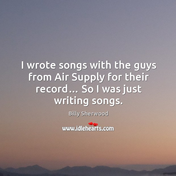 I wrote songs with the guys from air supply for their record… so I was just writing songs. Billy Sherwood Picture Quote