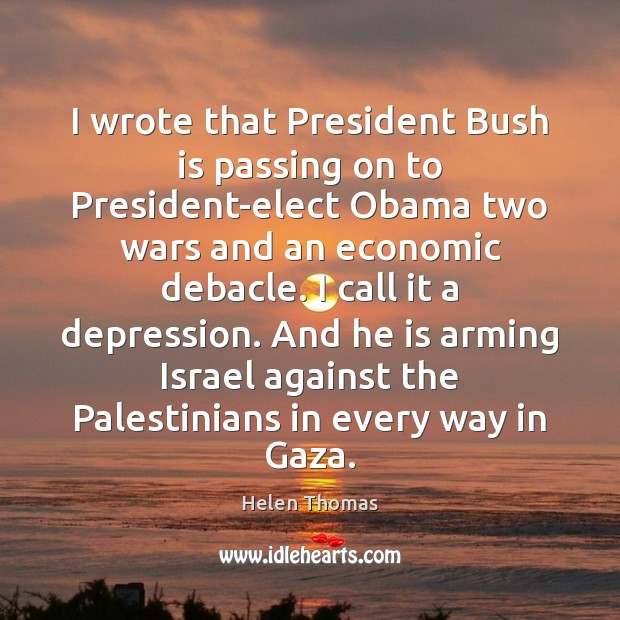 I wrote that President Bush is passing on to President-elect Obama two Helen Thomas Picture Quote