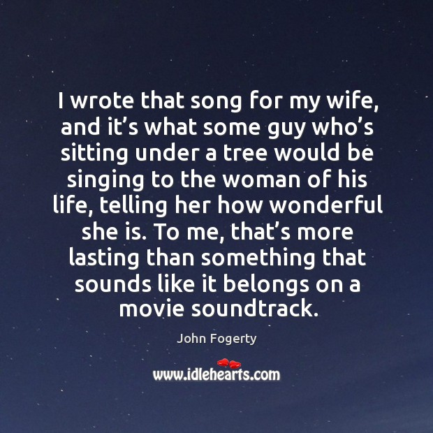 I wrote that song for my wife, and it's what some guy who's sitting under a tree would Image