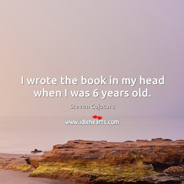 I wrote the book in my head when I was 6 years old. Steven Cojocaru Picture Quote