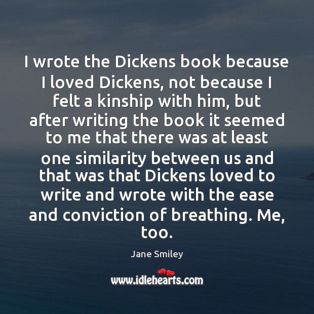 I wrote the Dickens book because I loved Dickens, not because I Jane Smiley Picture Quote