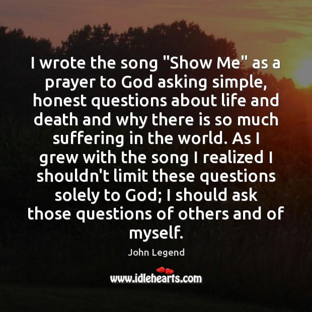 """I wrote the song """"Show Me"""" as a prayer to God asking John Legend Picture Quote"""