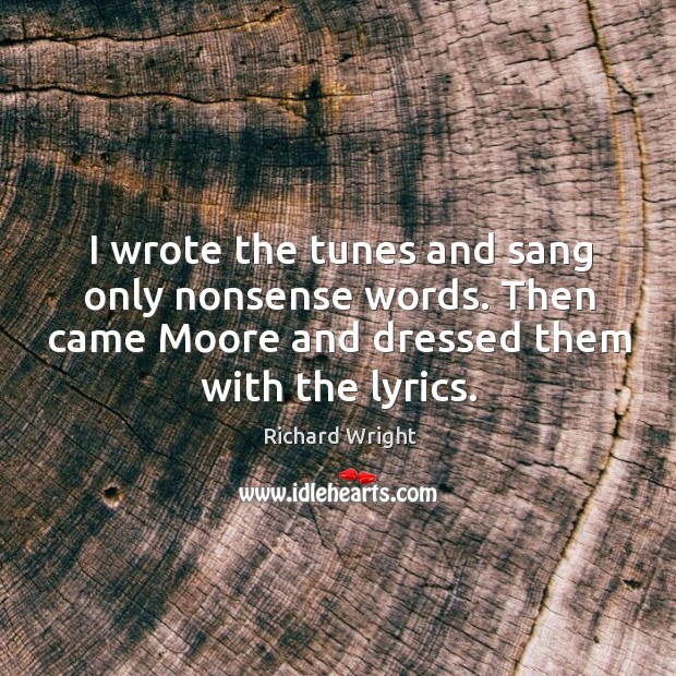 I wrote the tunes and sang only nonsense words. Then came moore and dressed them with the lyrics. Image