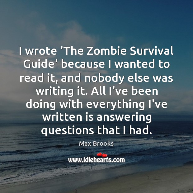 I wrote 'The Zombie Survival Guide' because I wanted to read it, Max Brooks Picture Quote