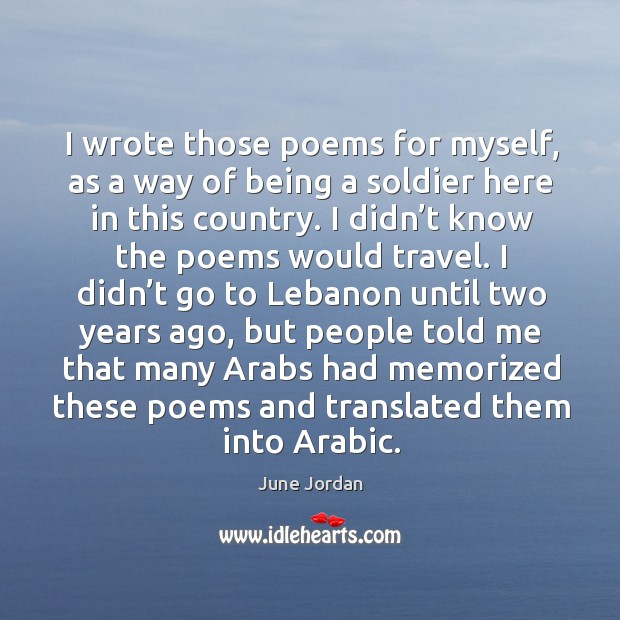 I wrote those poems for myself, as a way of being a soldier here in this country. Image