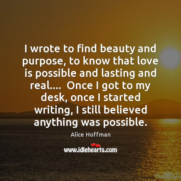 I wrote to find beauty and purpose, to know that love is Alice Hoffman Picture Quote
