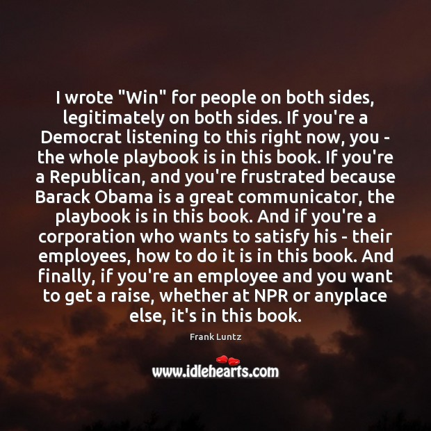 """Frank Luntz Picture Quote image saying: I wrote """"Win"""" for people on both sides, legitimately on both sides."""