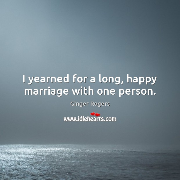 I yearned for a long, happy marriage with one person. Ginger Rogers Picture Quote