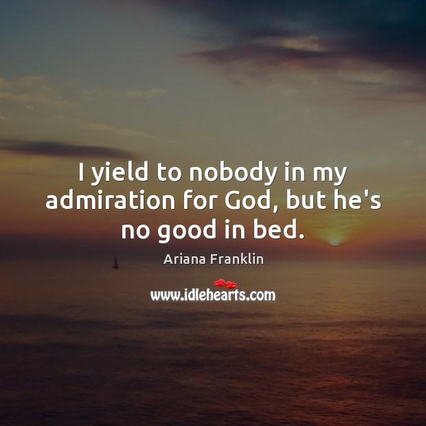 Image, I yield to nobody in my admiration for God, but he's no good in bed.