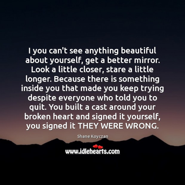 I you can't see anything beautiful about yourself, get a better mirror. Broken Heart Quotes Image