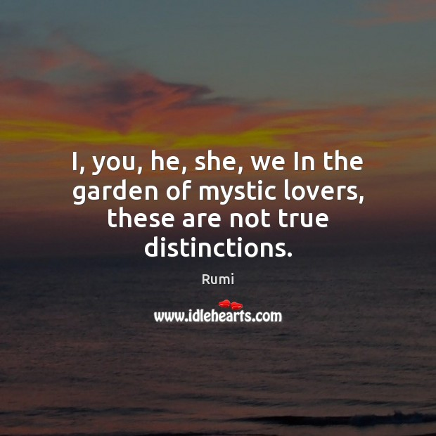 I, you, he, she, we In the garden of mystic lovers, these are not true distinctions. Image