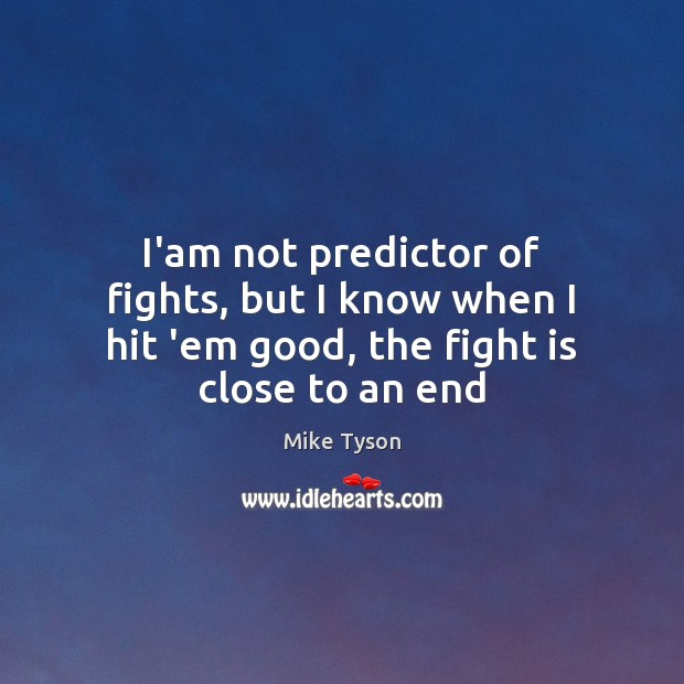 Image, I'am not predictor of fights, but I know when I hit 'em good, the fight is close to an end