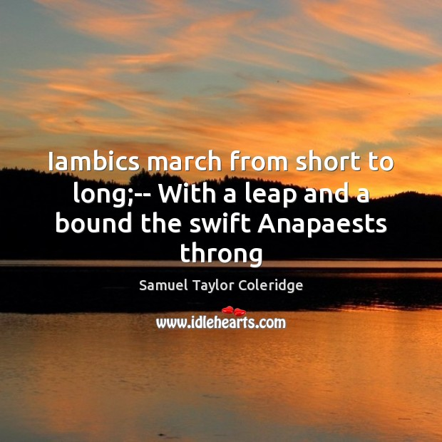 Iambics march from short to long;– With a leap and a bound the swift Anapaests throng Image