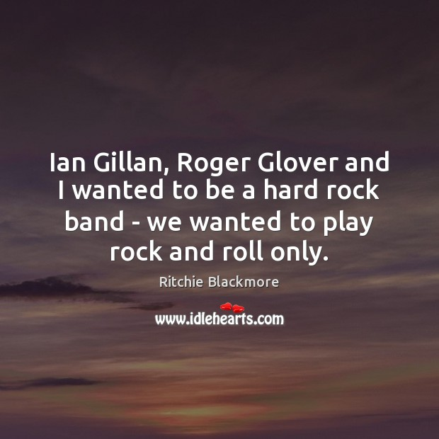 Ian Gillan, Roger Glover and I wanted to be a hard rock Ritchie Blackmore Picture Quote