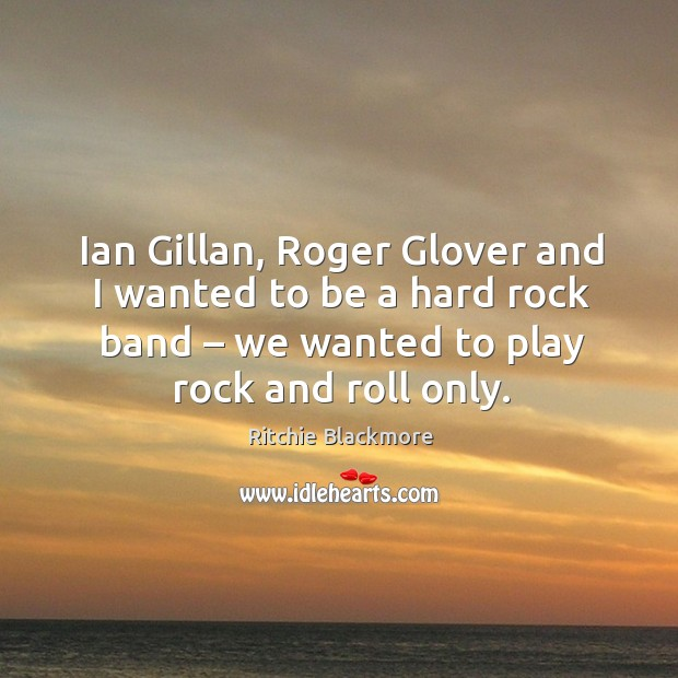 Ian gillan, roger glover and I wanted to be a hard rock band – we wanted to play rock and roll only. Ritchie Blackmore Picture Quote
