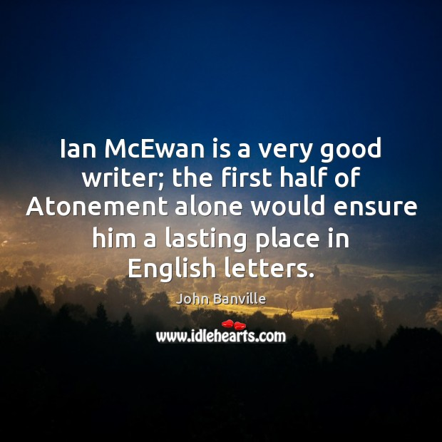 Ian McEwan is a very good writer; the first half of Atonement John Banville Picture Quote
