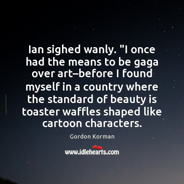 """Ian sighed wanly. """"I once had the means to be gaga over Beauty Quotes Image"""