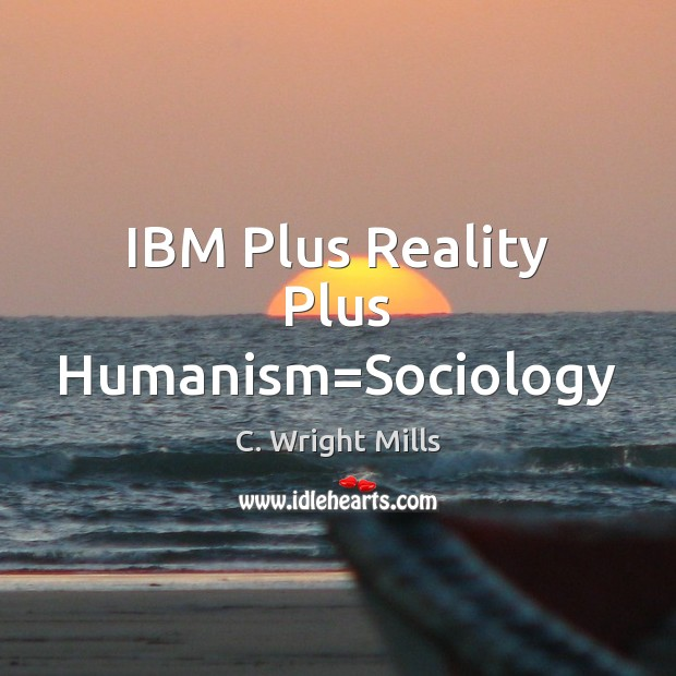 IBM Plus Reality Plus Humanism=Sociology C. Wright Mills Picture Quote