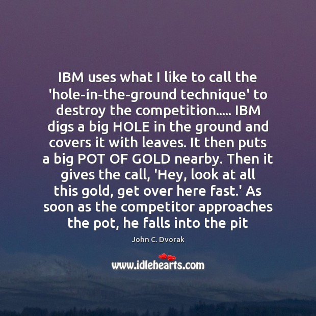IBM uses what I like to call the 'hole-in-the-ground technique' to destroy John C. Dvorak Picture Quote