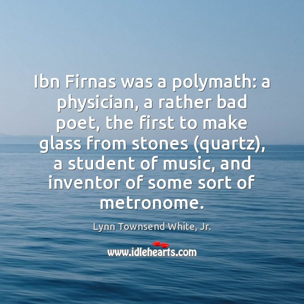 Ibn Firnas was a polymath: a physician, a rather bad poet, the Lynn Townsend White, Jr. Picture Quote