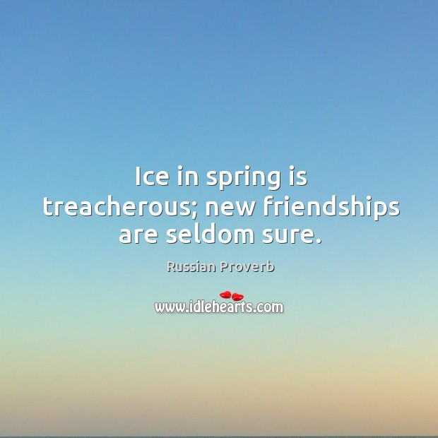 Ice in spring is treacherous; new friendships are seldom sure. Image