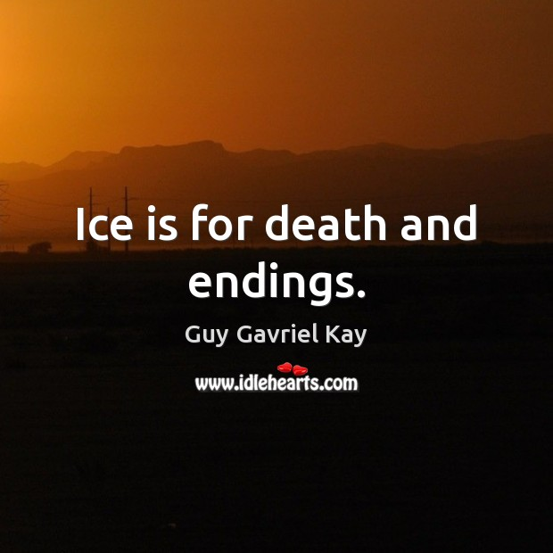Ice is for death and endings. Guy Gavriel Kay Picture Quote