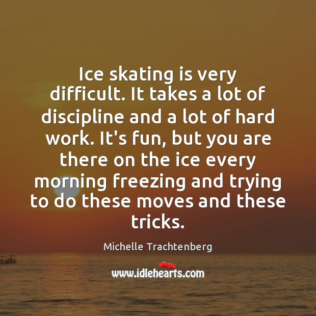 Ice skating is very difficult. It takes a lot of discipline and Image