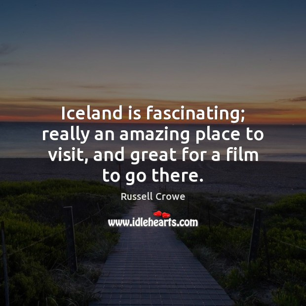 Iceland is fascinating; really an amazing place to visit, and great for Russell Crowe Picture Quote