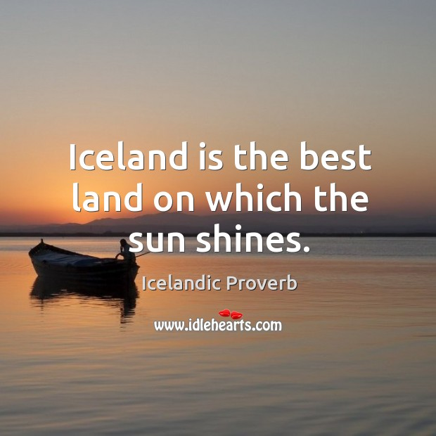 Iceland is the best land on which the sun shines. Icelandic Proverbs Image