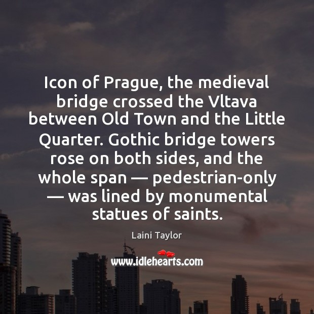 Icon of Prague, the medieval bridge crossed the Vltava between Old Town Laini Taylor Picture Quote